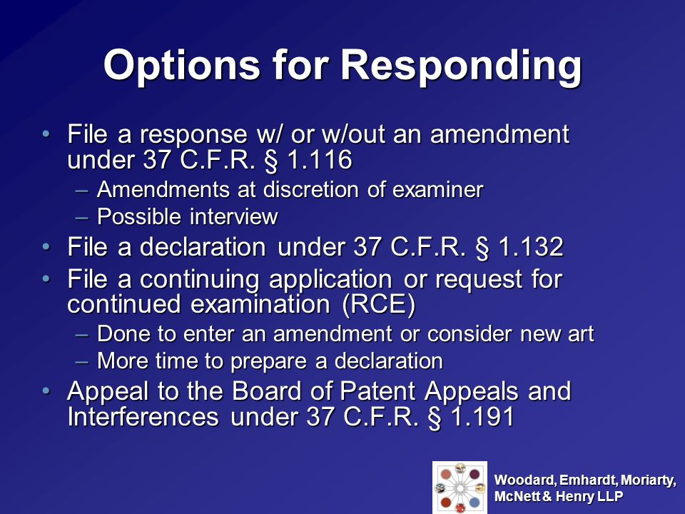 Woodard, Emhardt, Moriarty, McNett & Henry LLP File a Response Argue on the merits that the cited references do not applyArgue on the merits that the cited references do not apply –Examiner unlikely to withdraw final rejection if same arguments are presented Likely only useful where remaining rejection(s) is very minor or where it is believed the Examiner has made an oversightLikely only useful where remaining rejection(s) is very minor or where it is believed the Examiner has made an oversight