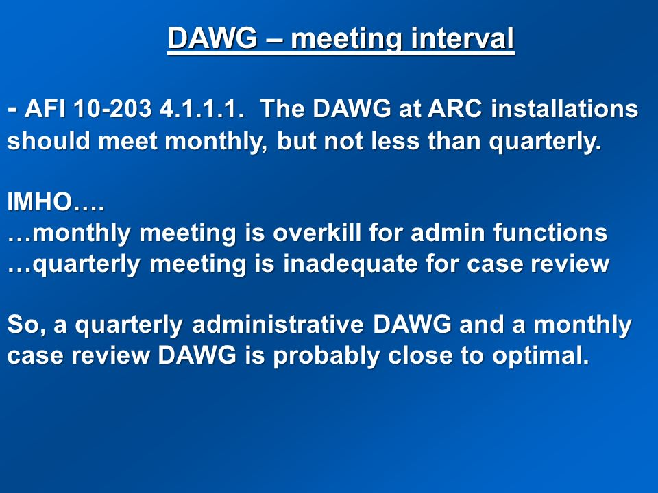 - AFI 10-203 4.1.1.1. The DAWG at ARC installations should meet monthly, but not less than quarterly. IMHO…. …monthly meeting is overkill for admin fu