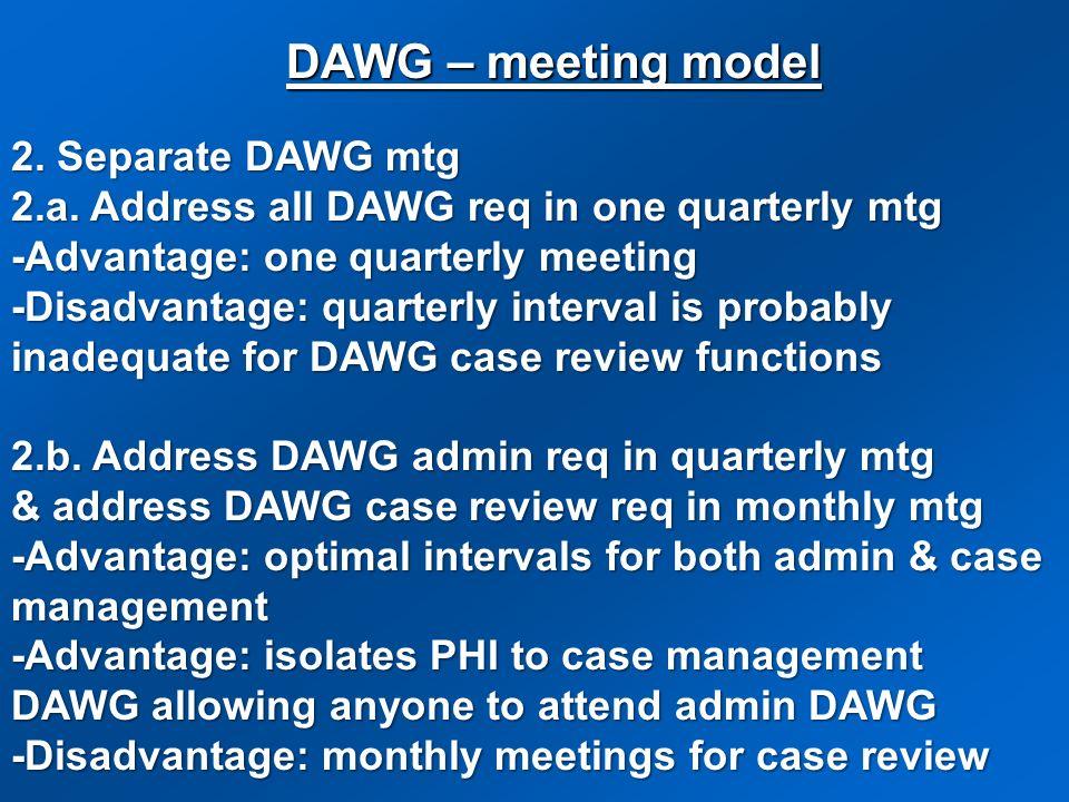 2. Separate DAWG mtg 2.a. Address all DAWG req in one quarterly mtg -Advantage: one quarterly meeting -Disadvantage: quarterly interval is probably in