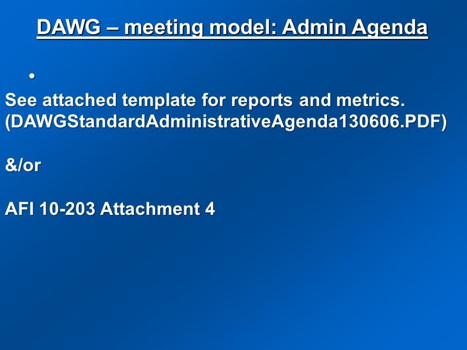 See attached template for reports and metrics. (DAWGStandardAdministrativeAgenda130606.PDF) &/or AFI 10-203 Attachment 4 DAWG – meeting model: Admin A