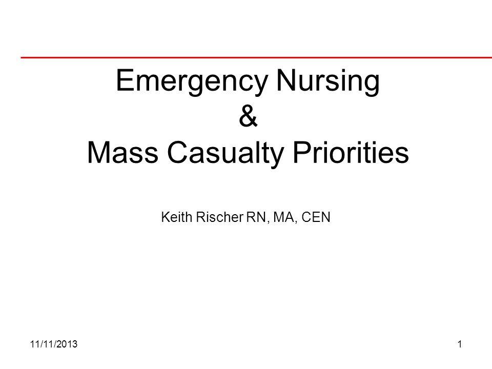 11/11/20131 Emergency Nursing & Mass Casualty Priorities Keith Rischer RN, MA, CEN