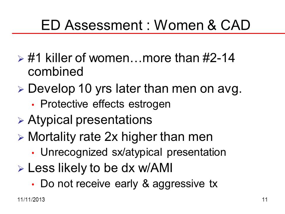 11/11/201311 ED Assessment : Women & CAD #1 killer of women…more than #2-14 combined Develop 10 yrs later than men on avg. Protective effects estrogen