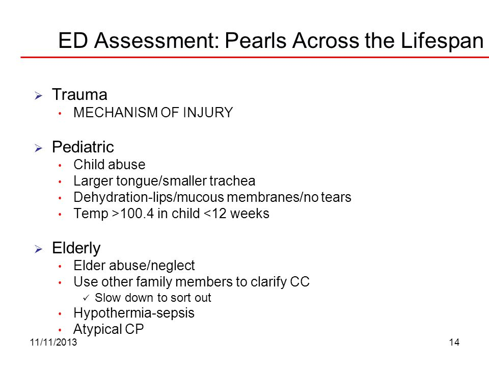 11/11/201314 ED Assessment: Pearls Across the Lifespan Trauma MECHANISM OF INJURY Pediatric Child abuse Larger tongue/smaller trachea Dehydration-lips