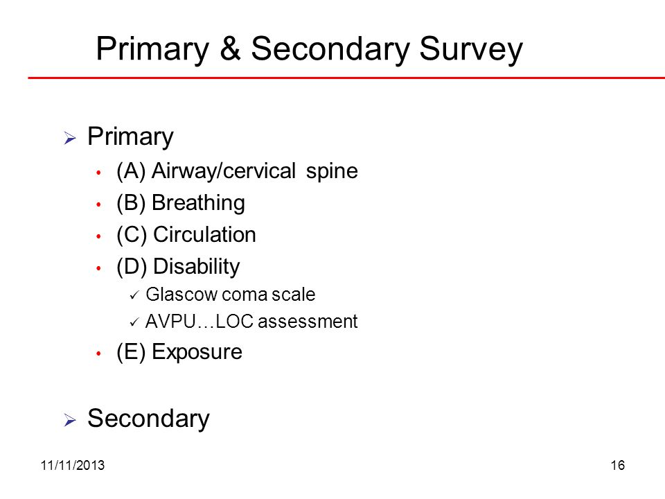 11/11/201316 Primary & Secondary Survey Primary (A) Airway/cervical spine (B) Breathing (C) Circulation (D) Disability Glascow coma scale AVPU…LOC ass