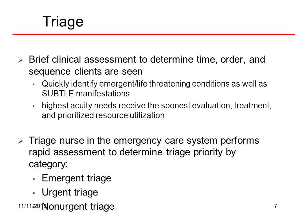 11/11/20137 Triage Brief clinical assessment to determine time, order, and sequence clients are seen Quickly identify emergent/life threatening condit