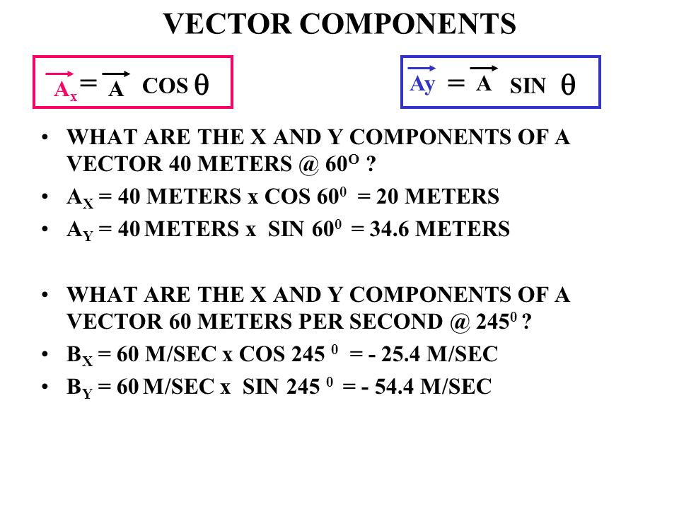 WHAT ARE THE X AND Y COMPONENTS OF A VECTOR 40 METERS @ 60 O ? A X = 40 METERS x COS 60 0 = 20 METERS A Y = 40 METERS x SIN 60 0 = 34.6 METERS WHAT AR