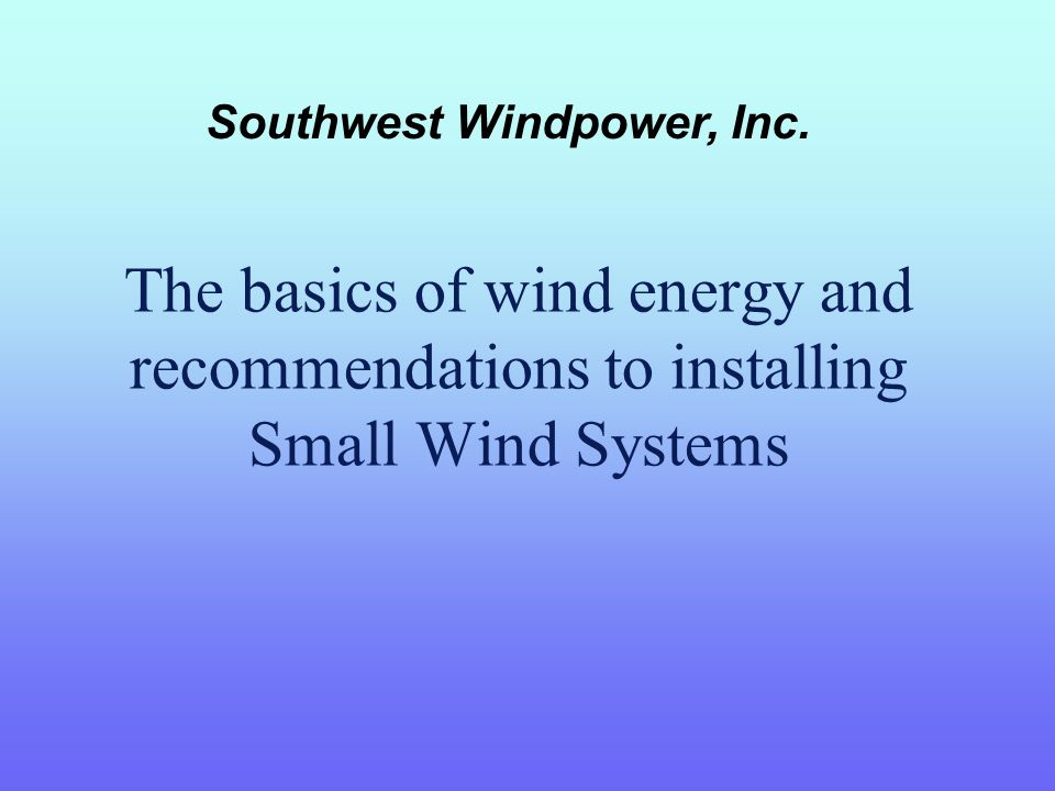 The basics of wind energy and recommendations to installing Small Wind Systems Southwest Windpower, Inc.