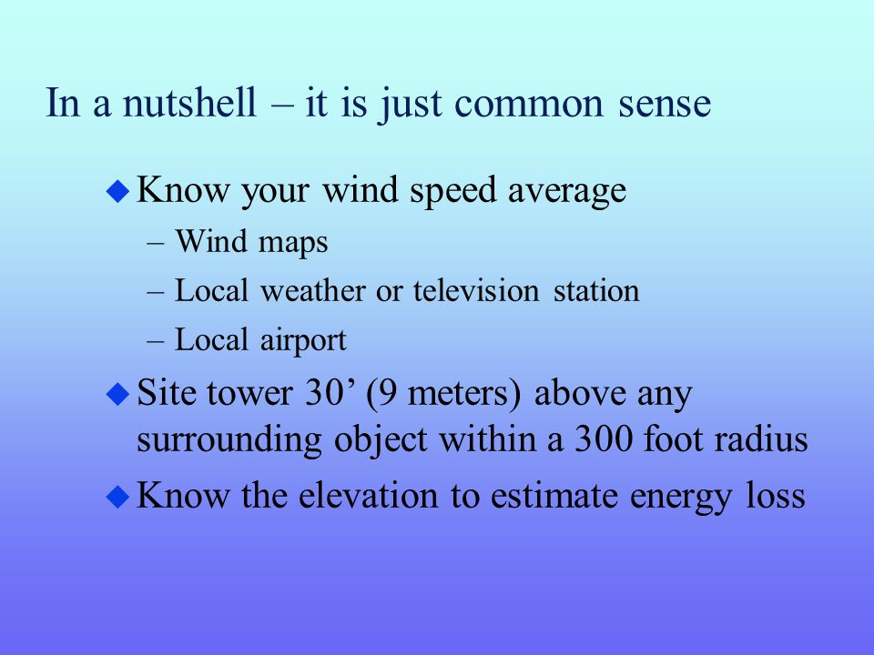 In a nutshell – it is just common sense u Know your wind speed average –Wind maps –Local weather or television station –Local airport u Site tower 30 (9 meters) above any surrounding object within a 300 foot radius u Know the elevation to estimate energy loss