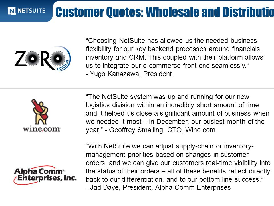 Customer Quotes: Wholesale and Distribution Choosing NetSuite has allowed us the needed business flexibility for our key backend processes around fina