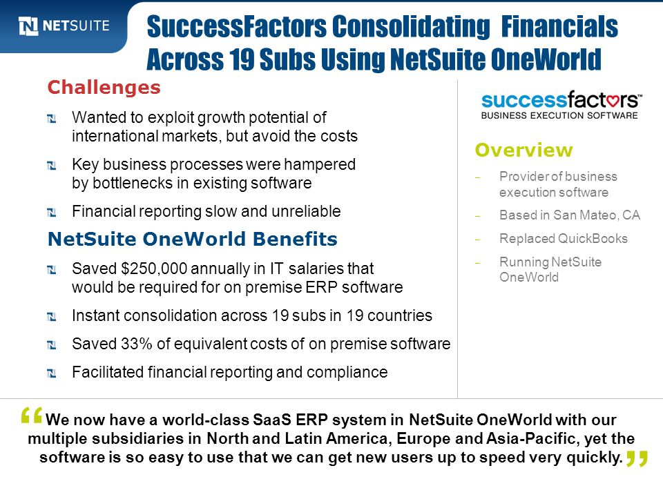 Overview Provider of business execution software Based in San Mateo, CA Replaced QuickBooks Running NetSuite OneWorld Challenges Wanted to exploit gro