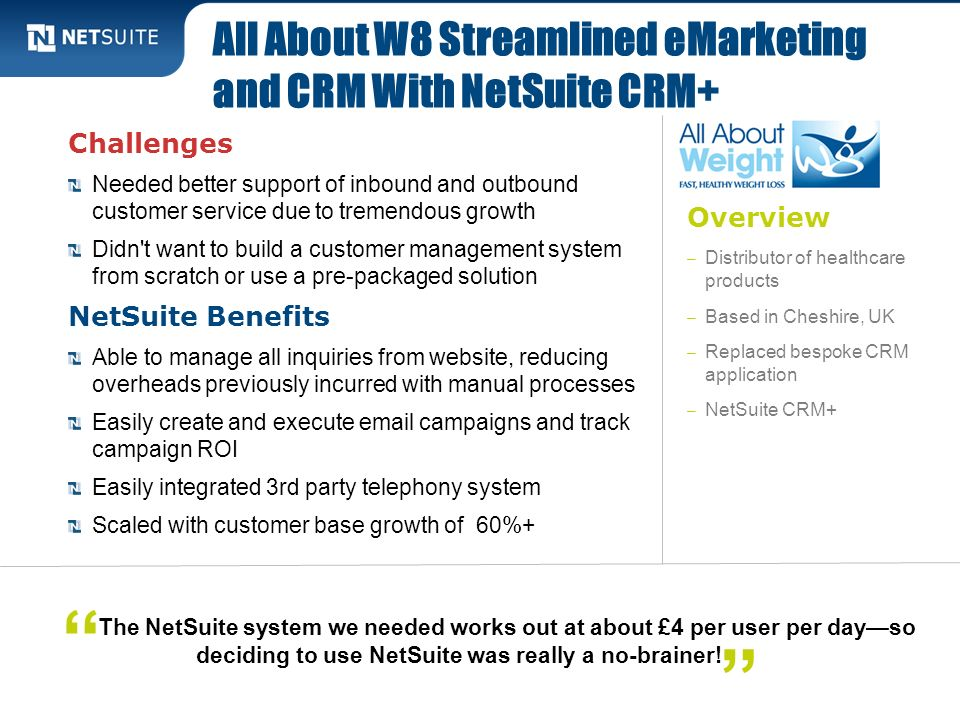 Overview – Distributor of healthcare products – Based in Cheshire, UK – Replaced bespoke CRM application – NetSuite CRM+ Challenges Needed better supp