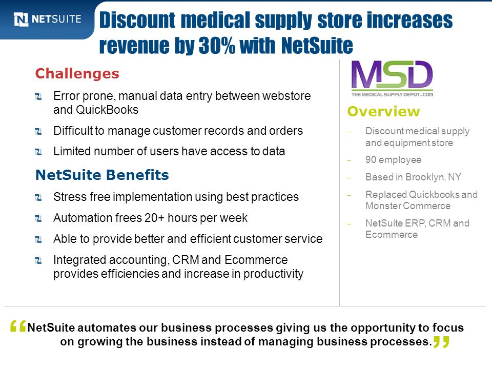 Overview Discount medical supply and equipment store 90 employee Based in Brooklyn, NY Replaced Quickbooks and Monster Commerce NetSuite ERP, CRM and