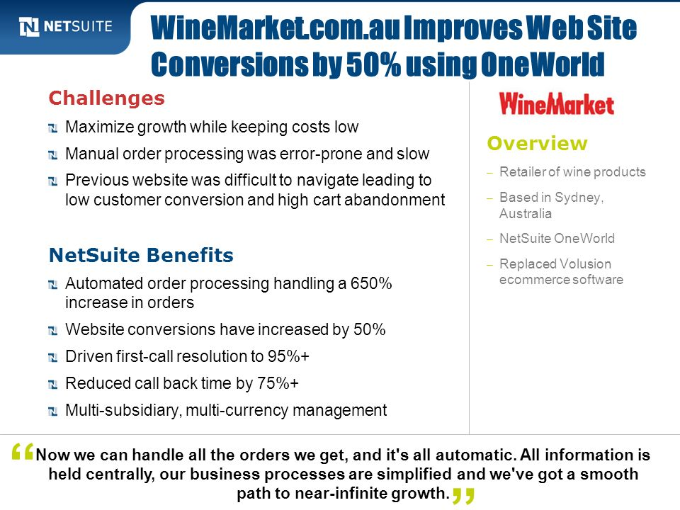 Overview – Retailer of wine products – Based in Sydney, Australia – NetSuite OneWorld – Replaced Volusion ecommerce software Challenges Maximize growt