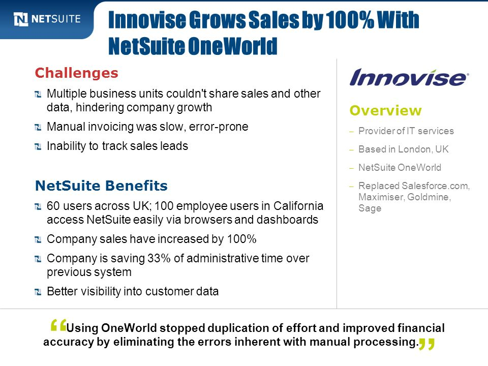Overview – Provider of IT services – Based in London, UK – NetSuite OneWorld – Replaced Salesforce.com, Maximiser, Goldmine, Sage Challenges Multiple
