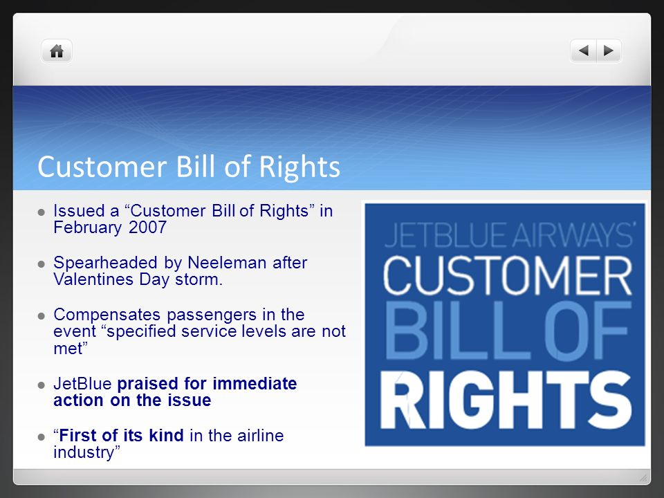 Customer Bill of Rights Issued a Customer Bill of Rights in February 2007 Spearheaded by Neeleman after Valentines Day storm. Compensates passengers i