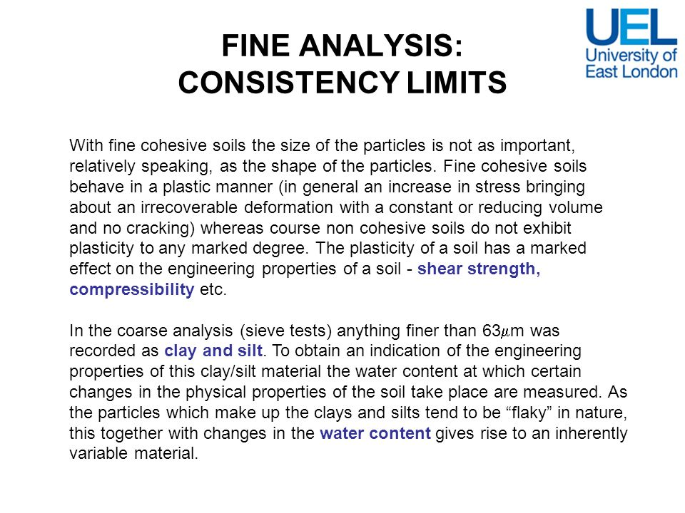 FINE ANALYSIS: CONSISTENCY LIMITS With fine cohesive soils the size of the particles is not as important, relatively speaking, as the shape of the par