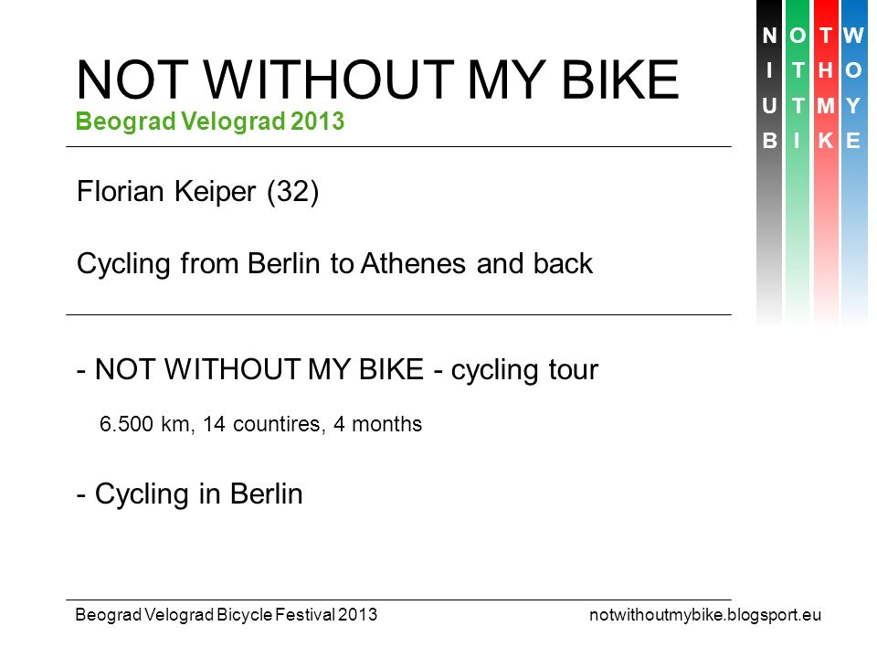 NOTW ITHO UTMY BIKE Beograd Velograd Bicycle Festival 2013 notwithoutmybike.blogsport.eu CYCLING IN BERLIN Overview - Status quo - 7 arguments for more cycling in Berlin - Bike lanes: blessing or curse.