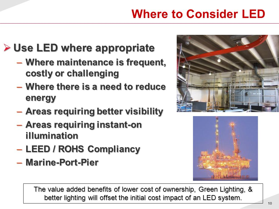 10 Where to Consider LED Use LED where appropriate Use LED where appropriate –Where maintenance is frequent, costly or challenging –Where there is a n