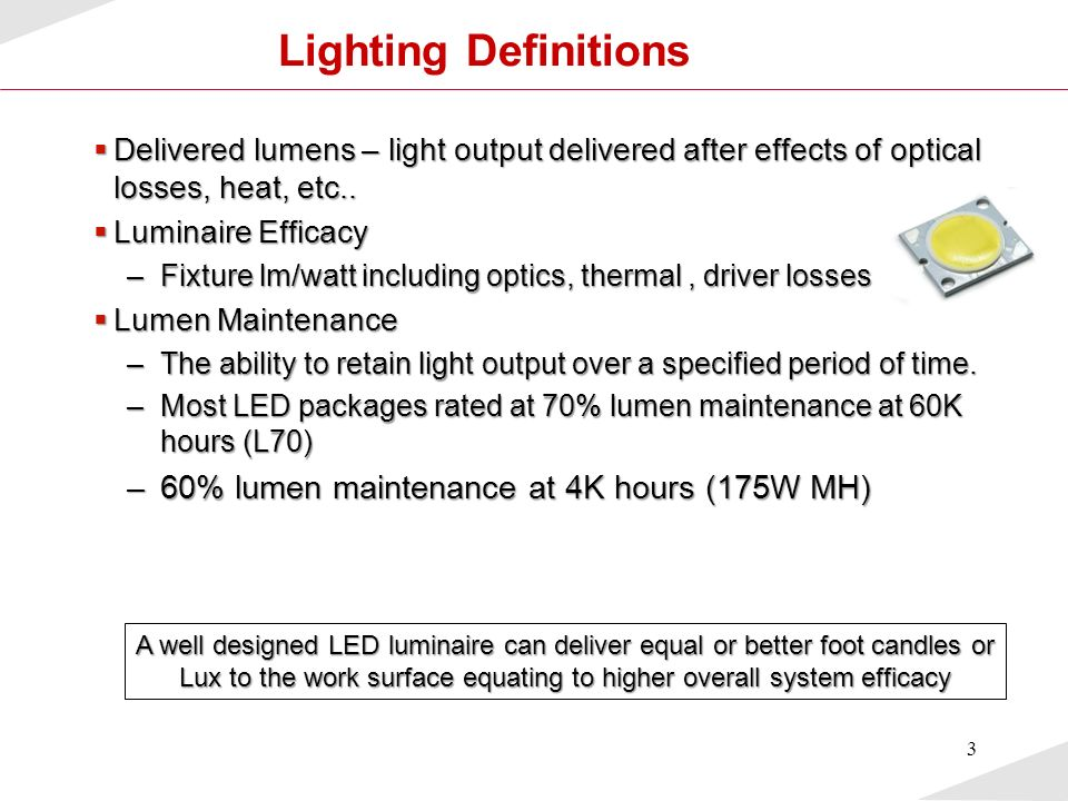 4 Light Source Comparison Light Type Data Sheet lm/W Usable* lm/W Lifetime (hrs) Incandescent1710-173k Halogen2012-2010k T12 fluorescent6045-5020k Metal halide70<405k-15k T8 fluorescent7455-6020k Best-in-Class Power LED 12055-75> 60k High-pressure sodium91<5020-24k T5 fluorescent1079620k Low-pressure sodium12065-7018k * Usable lm/w – What is actually delivered