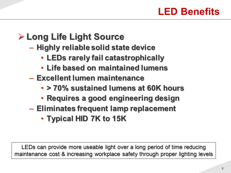 7 LED Benefits Energy Efficient Energy Efficient –Up to 50% energy savings compared to some conventional lighting technologies 100W LED system can replace a 175W Metal Halide system100W LED system can replace a 175W Metal Halide system End users will realize a lower cost of ownership through reduced maintenance and energy savings