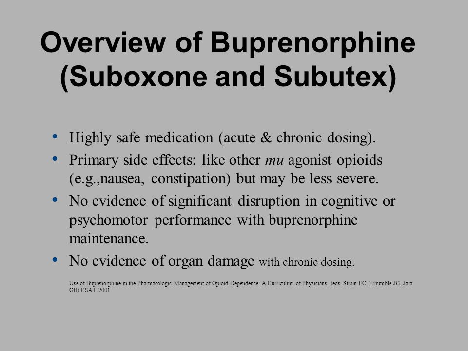 Overview of Buprenorphine (Suboxone and Subutex) Highly safe medication (acute & chronic dosing). Primary side effects: like other mu agonist opioids