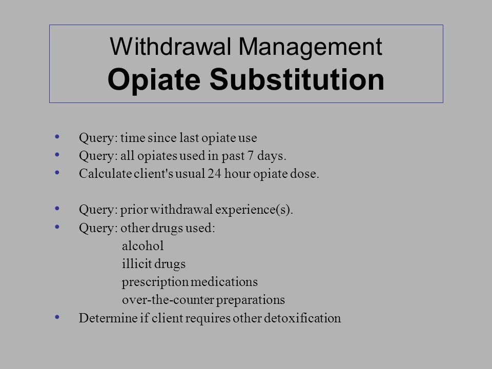 Withdrawal Management Opiate Substitution Query: time since last opiate use Query: all opiates used in past 7 days. Calculate client's usual 24 hour o