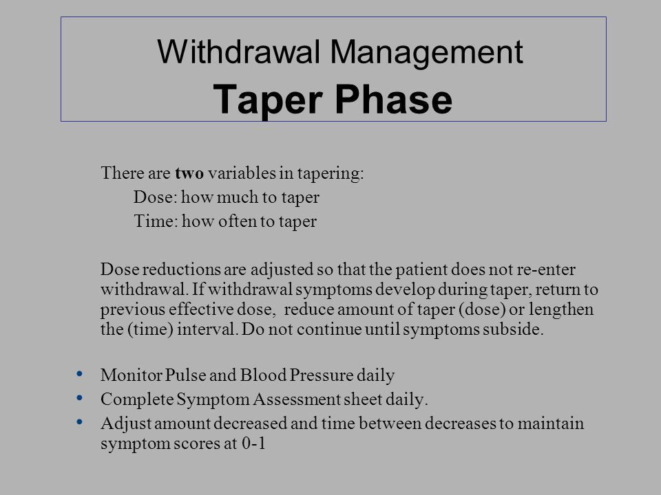 Withdrawal Management Taper Phase There are two variables in tapering: Dose: how much to taper Time: how often to taper Dose reductions are adjusted s