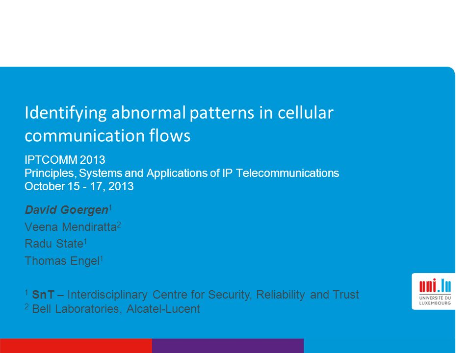 1 SnT – Interdisciplinary Centre for Security, Reliability and Trust 2 Bell Laboratories, Alcatel-Lucent Identifying abnormal patterns in cellular communication flows IPTCOMM 2013 Principles, Systems and Applications of IP Telecommunications October 15 - 17, 2013 David Goergen 1 Veena Mendiratta 2 Radu State 1 Thomas Engel 1
