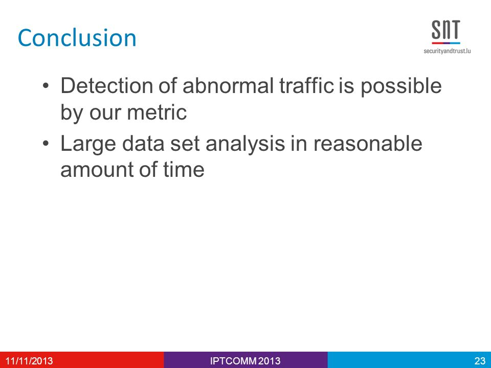 Conclusion Detection of abnormal traffic is possible by our metric Large data set analysis in reasonable amount of time IPTCOMM 201311/11/201323