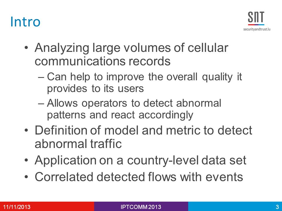 Intro Analyzing large volumes of cellular communications records –Can help to improve the overall quality it provides to its users –Allows operators to detect abnormal patterns and react accordingly Definition of model and metric to detect abnormal traffic Application on a country-level data set Correlated detected flows with events IPTCOMM 201311/11/20133