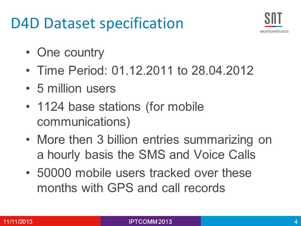 D4D Dataset specification One country Time Period: 01.12.2011 to 28.04.2012 5 million users 1124 base stations (for mobile communications) More then 3 billion entries summarizing on a hourly basis the SMS and Voice Calls 50000 mobile users tracked over these months with GPS and call records IPTCOMM 201311/11/20134