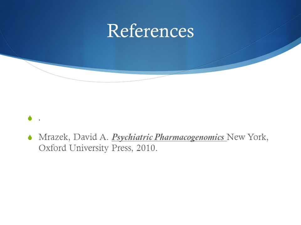 References. Mrazek, David A. Psychiatric Pharmacogenomics New York, Oxford University Press, 2010.
