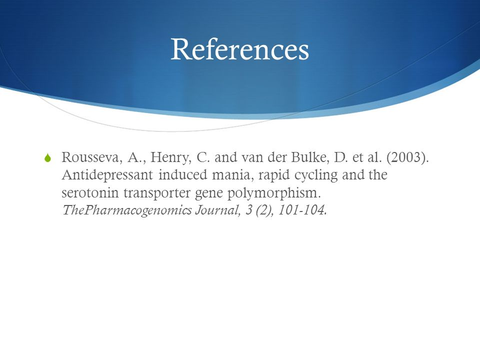 References Rousseva, A., Henry, C. and van der Bulke, D. et al. (2003). Antidepressant induced mania, rapid cycling and the serotonin transporter gene