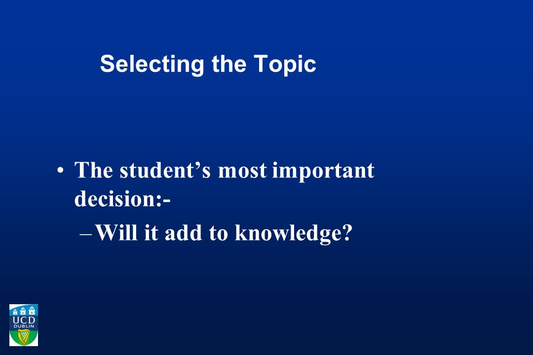 Selecting the Topic The students most important decision:- –Will it add to knowledge?
