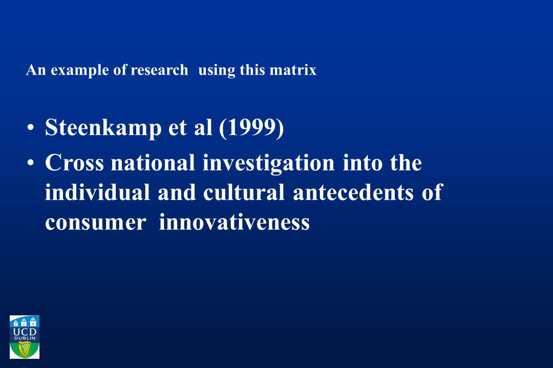 An example of research using this matrix Steenkamp et al (1999) Cross national investigation into the individual and cultural antecedents of consumer innovativeness