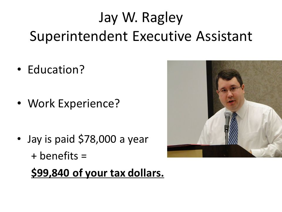 Jay W. Ragley Superintendent Executive Assistant Education? Work Experience? Jay is paid $78,000 a year + benefits = $99,840 of your tax dollars.