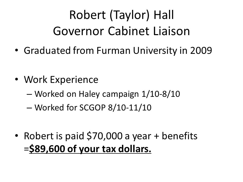 Robert (Taylor) Hall Governor Cabinet Liaison Graduated from Furman University in 2009 Work Experience – Worked on Haley campaign 1/10-8/10 – Worked f
