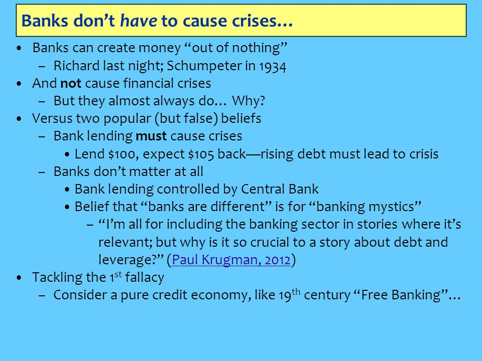 Banks dont have to cause crises… Banks can create money out of nothing –Richard last night; Schumpeter in 1934 And not cause financial crises –But they almost always do… Why.