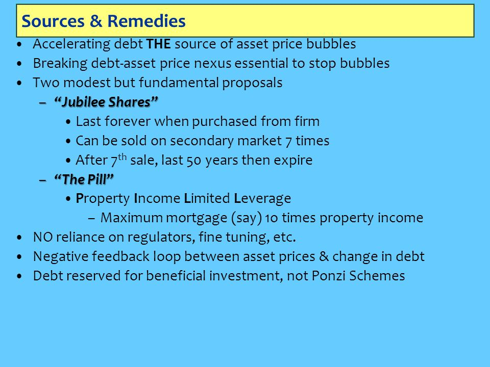 Sources & Remedies Accelerating debt THE source of asset price bubbles Breaking debt-asset price nexus essential to stop bubbles Two modest but fundamental proposals –Jubilee Shares Last forever when purchased from firm Can be sold on secondary market 7 times After 7 th sale, last 50 years then expire –The Pill Property Income Limited Leverage –Maximum mortgage (say) 1o times property income NO reliance on regulators, fine tuning, etc.