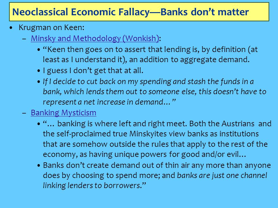 Neoclassical Economic FallacyBanks dont matter Krugman on Keen: –Minsky and Methodology (Wonkish):Minsky and Methodology (Wonkish) Keen then goes on to assert that lending is, by definition (at least as I understand it), an addition to aggregate demand.