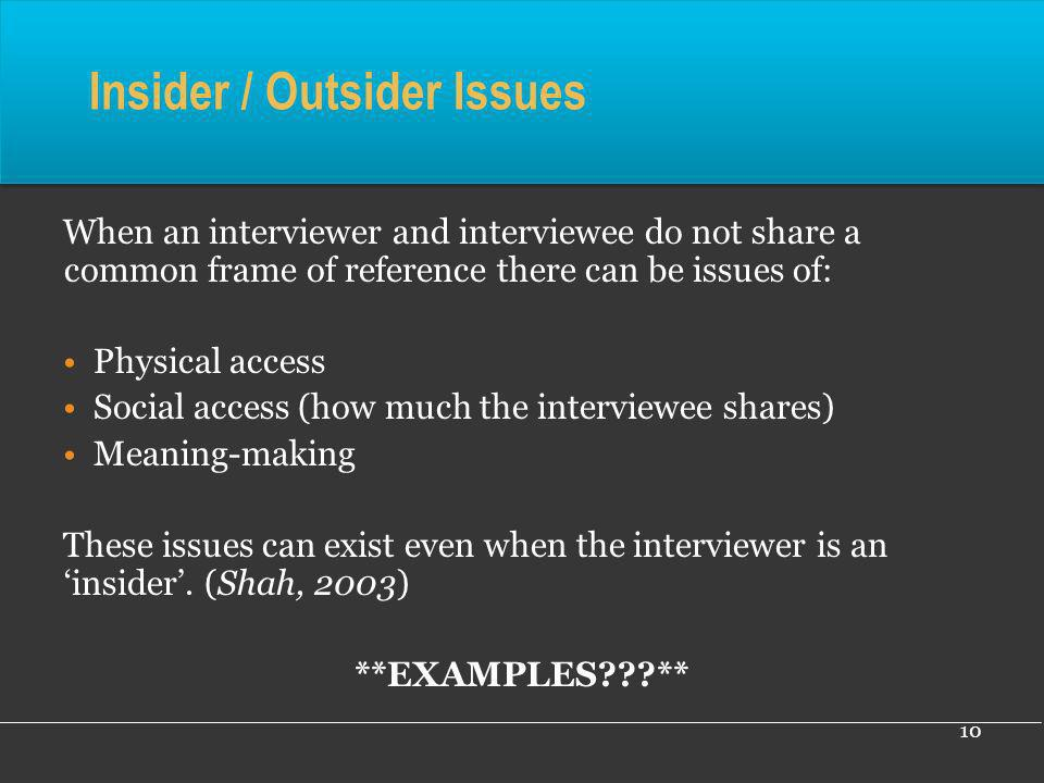 10 Insider / Outsider Issues When an interviewer and interviewee do not share a common frame of reference there can be issues of: Physical access Soci