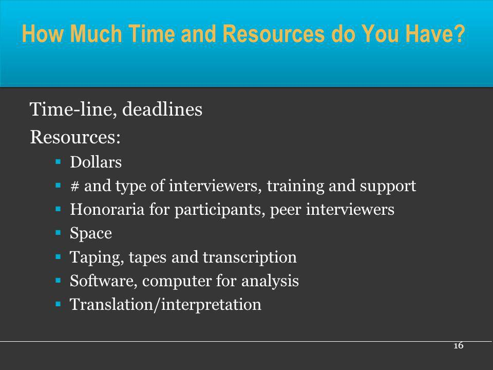 16 How Much Time and Resources do You Have? Time-line, deadlines Resources: Dollars # and type of interviewers, training and support Honoraria for par