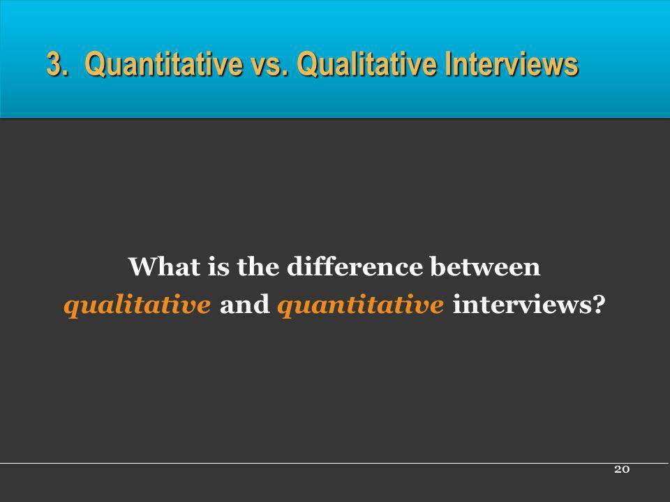 20 3. Quantitative vs. Qualitative Interviews What is the difference between qualitative and quantitative interviews?