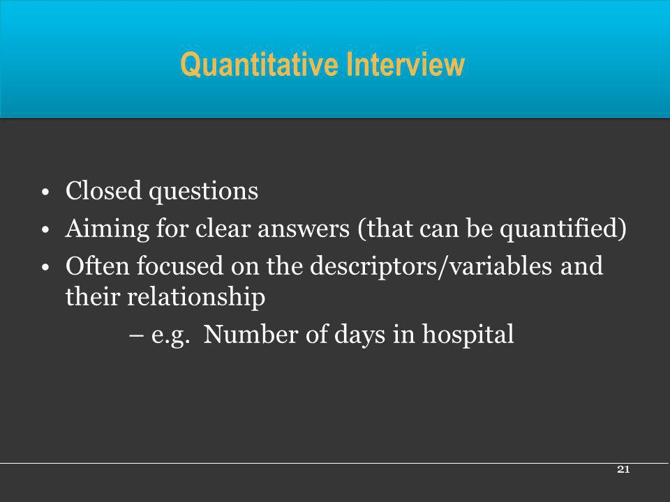21 Quantitative Interview Closed questions Aiming for clear answers (that can be quantified) Often focused on the descriptors/variables and their rela