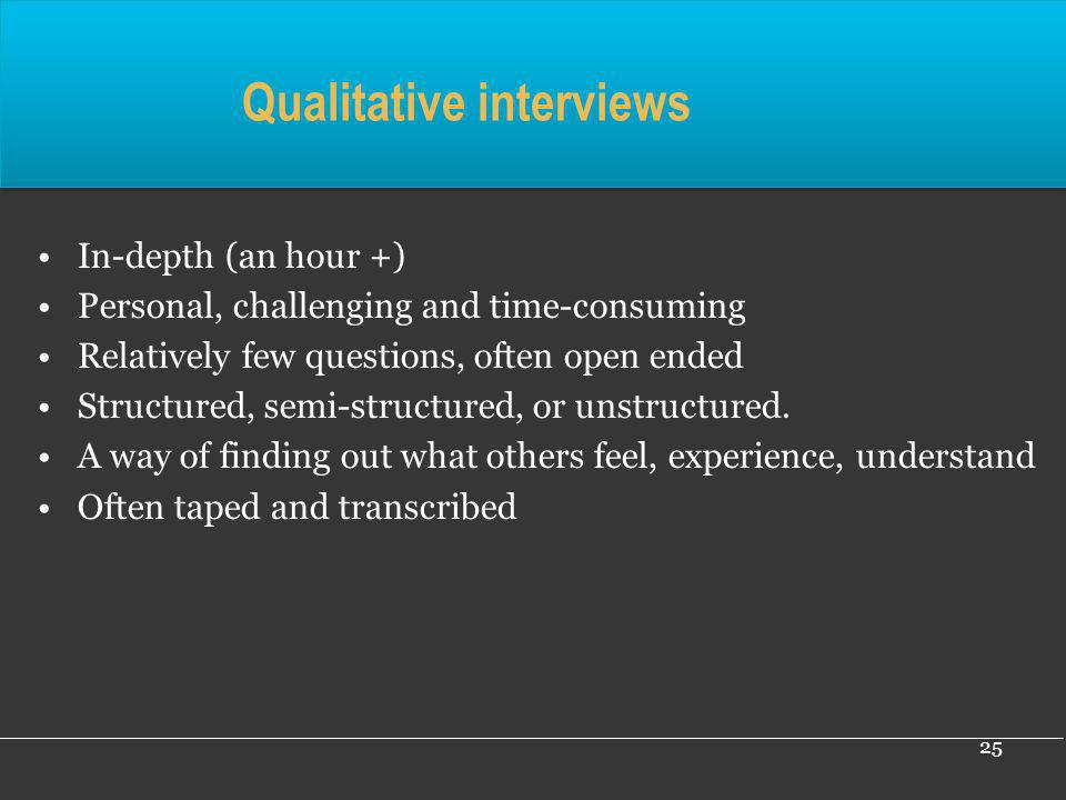 25 In-depth (an hour +) Personal, challenging and time-consuming Relatively few questions, often open ended Structured, semi-structured, or unstructur