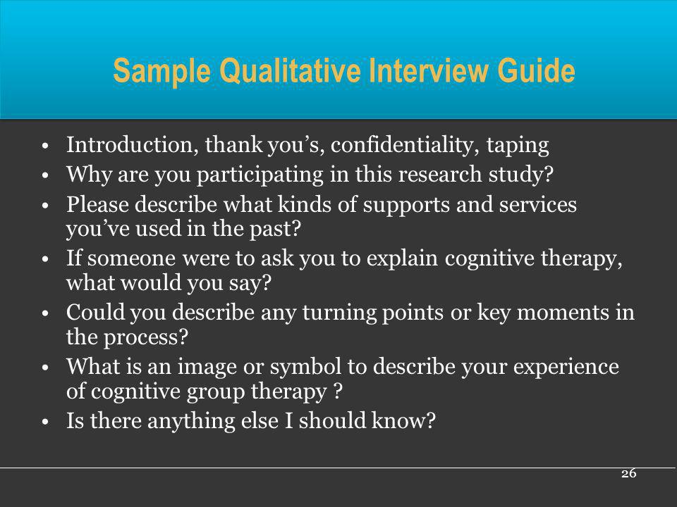 26 Sample Qualitative Interview Guide Introduction, thank yous, confidentiality, taping Why are you participating in this research study? Please descr