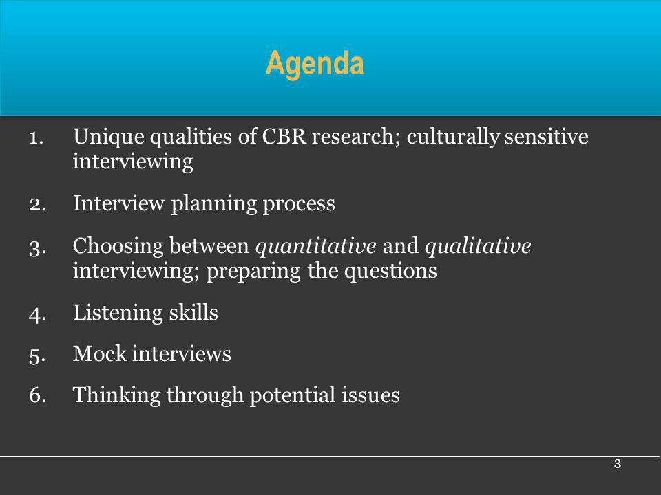 3 Agenda 1.Unique qualities of CBR research; culturally sensitive interviewing 2.Interview planning process 3.Choosing between quantitative and qualit
