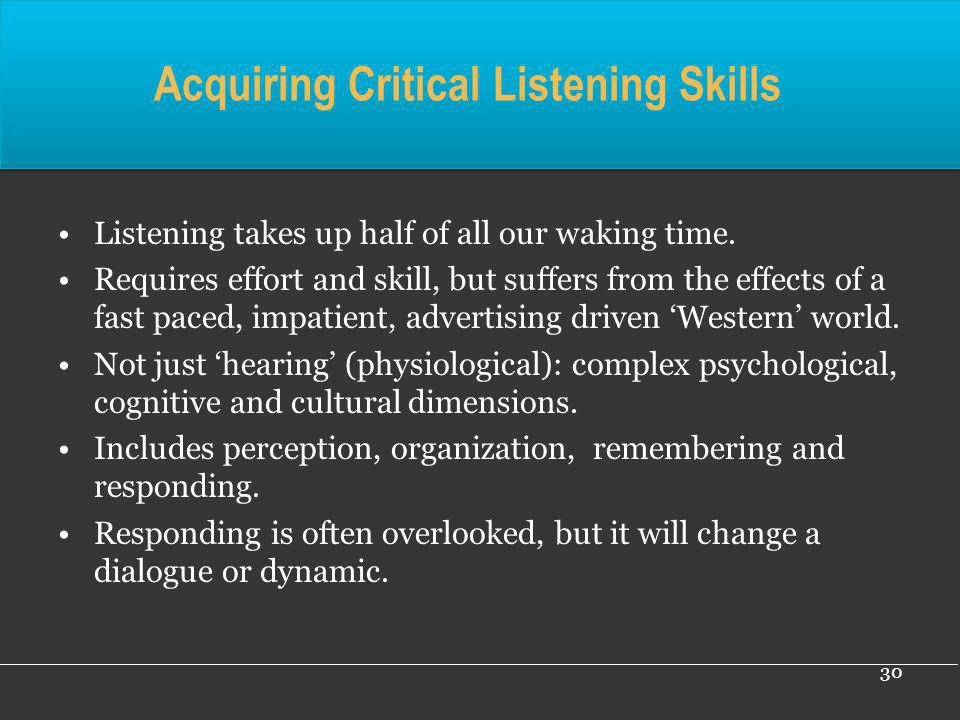 30 Acquiring Critical Listening Skills Listening takes up half of all our waking time. Requires effort and skill, but suffers from the effects of a fa
