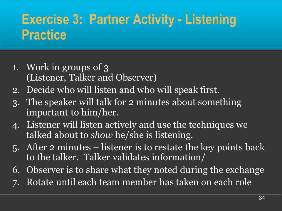 34 Exercise 3: Partner Activity - Listening Practice 1.Work in groups of 3 (Listener, Talker and Observer) 2.Decide who will listen and who will speak