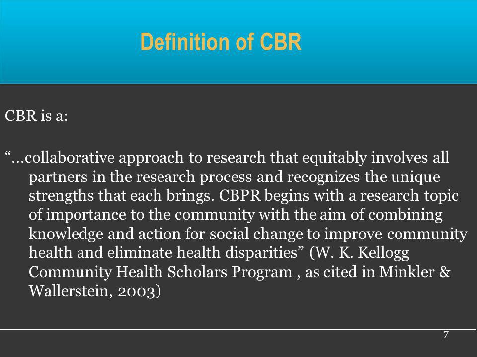 Definition of CBR CBR is a:...collaborative approach to research that equitably involves all partners in the research process and recognizes the uniqu